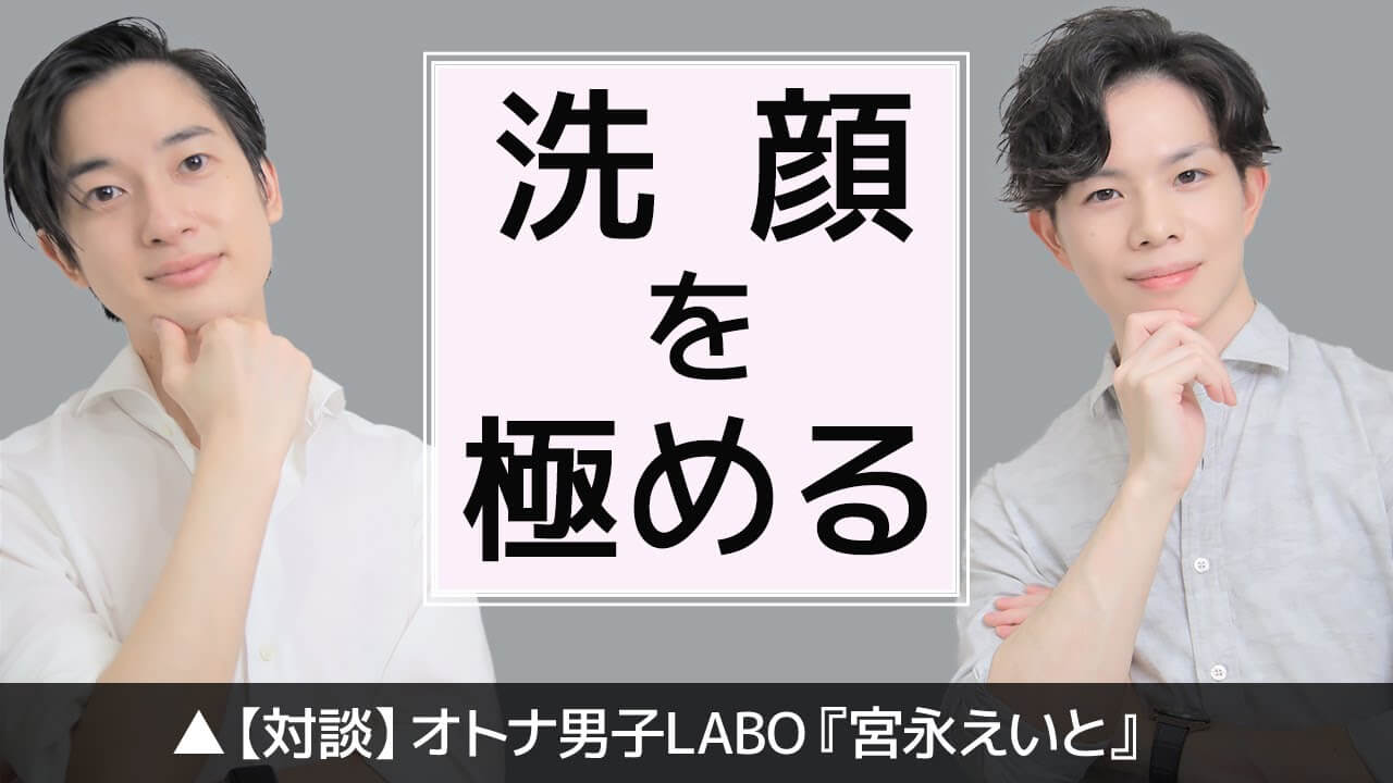 【初コラボ】美肌をつくる洗顔のための必須知識【対談:オトナ男子LABO「宮永えいと」】